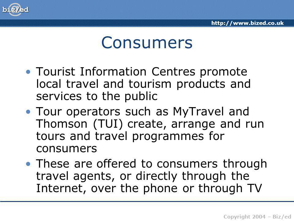 http://www.bized.co.uk Copyright 2004 – Biz/ed Consumers Retail travel agents such as Lunn Poly offer a link between tour operators and consumers They provide general or niche products and services Niche providers include agents such as Saga (catering for the over-50s) and Trailfinders (long-haul packages)