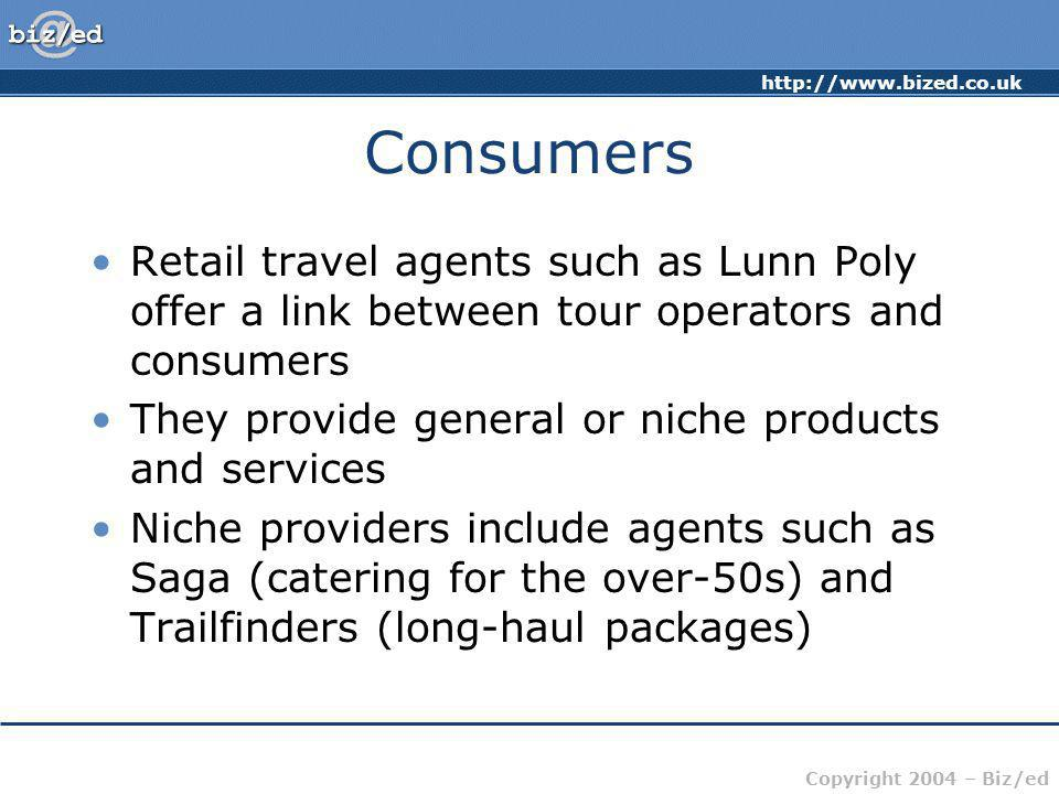 Copyright 2004 – Biz/ed Consumers Retail travel agents such as Lunn Poly offer a link between tour operators and consumers They provide general or niche products and services Niche providers include agents such as Saga (catering for the over-50s) and Trailfinders (long-haul packages)