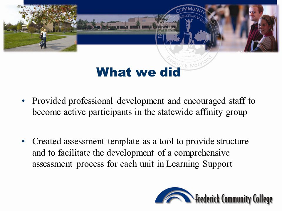 Provided professional development and encouraged staff to become active participants in the statewide affinity group Created assessment template as a tool to provide structure and to facilitate the development of a comprehensive assessment process for each unit in Learning Support What we did