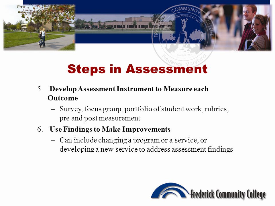 Steps in Assessment 5. Develop Assessment Instrument to Measure each Outcome –Survey, focus group, portfolio of student work, rubrics, pre and post me