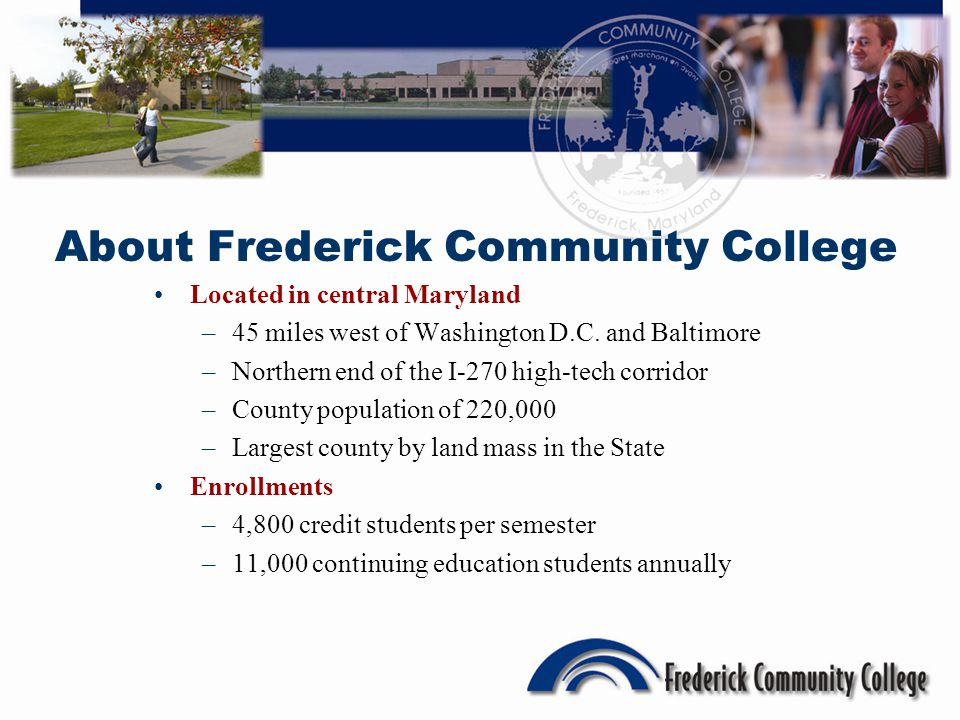 About Frederick Community College Located in central Maryland –45 miles west of Washington D.C.