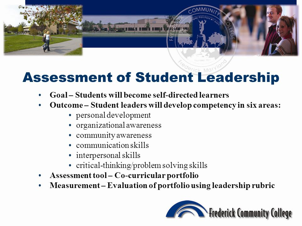 Assessment of Student Leadership Goal – Students will become self-directed learners Outcome – Student leaders will develop competency in six areas: personal development organizational awareness community awareness communication skills interpersonal skills critical-thinking/problem solving skills Assessment tool – Co-curricular portfolio Measurement – Evaluation of portfolio using leadership rubric