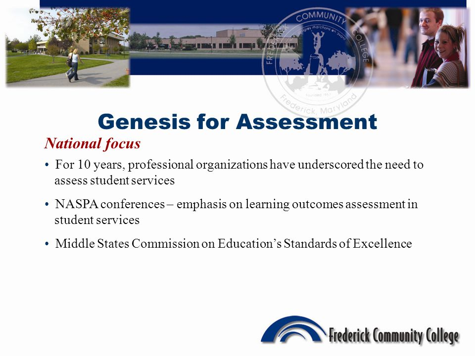 Genesis for Assessment National focus For 10 years, professional organizations have underscored the need to assess student services NASPA conferences – emphasis on learning outcomes assessment in student services Middle States Commission on Educations Standards of Excellence