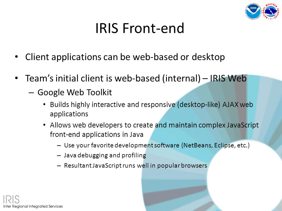 Client applications can be web-based or desktop Teams initial client is web-based (internal) – IRIS Web – Google Web Toolkit Builds highly interactive and responsive (desktop-like) AJAX web applications Allows web developers to create and maintain complex JavaScript front-end applications in Java – Use your favorite development software (NetBeans, Eclipse, etc.) – Java debugging and profiling – Resultant JavaScript runs well in popular browsers IRIS Front-end