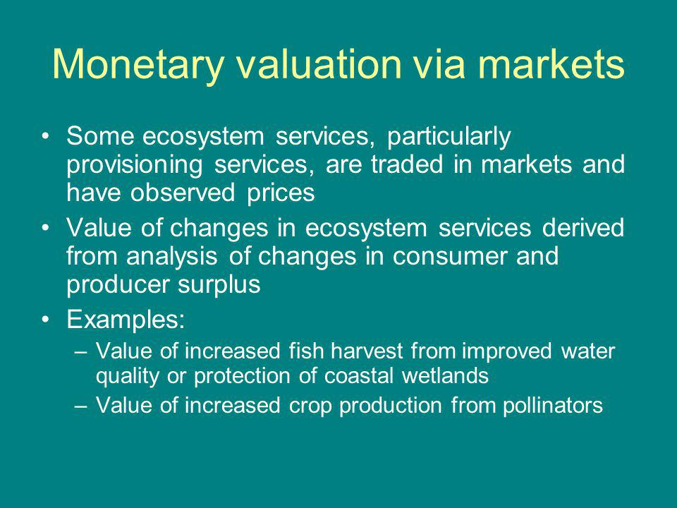 Monetary valuation via markets Some ecosystem services, particularly provisioning services, are traded in markets and have observed prices Value of ch