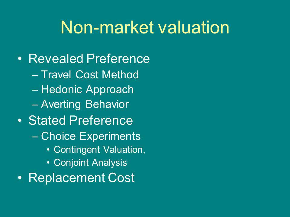 Non-market valuation Revealed Preference –Travel Cost Method –Hedonic Approach –Averting Behavior Stated Preference –Choice Experiments Contingent Valuation, Conjoint Analysis Replacement Cost