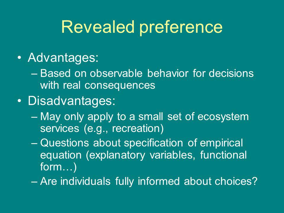 Revealed preference Advantages: –Based on observable behavior for decisions with real consequences Disadvantages: –May only apply to a small set of ecosystem services (e.g., recreation) –Questions about specification of empirical equation (explanatory variables, functional form…) –Are individuals fully informed about choices?