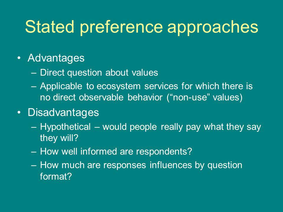 Stated preference approaches Advantages –Direct question about values –Applicable to ecosystem services for which there is no direct observable behavi