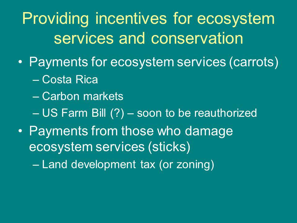 Providing incentives for ecosystem services and conservation Payments for ecosystem services (carrots) –Costa Rica –Carbon markets –US Farm Bill ( ) – soon to be reauthorized Payments from those who damage ecosystem services (sticks) –Land development tax (or zoning)