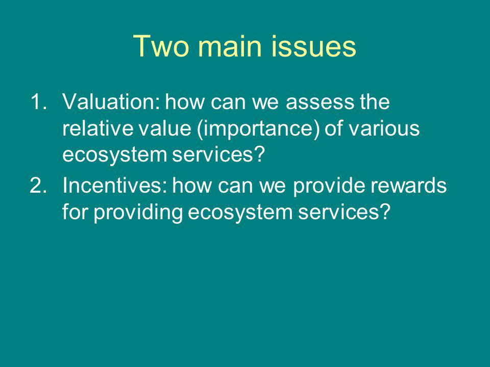 Two main issues 1.Valuation: how can we assess the relative value (importance) of various ecosystem services? 2.Incentives: how can we provide rewards