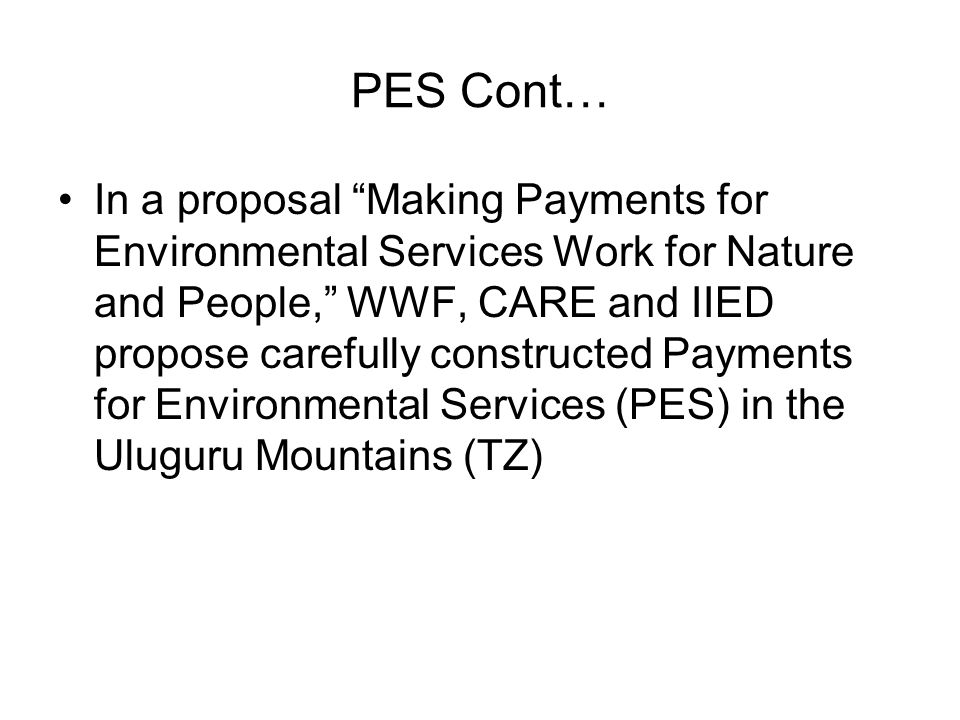 PES Cont… In a proposal Making Payments for Environmental Services Work for Nature and People, WWF, CARE and IIED propose carefully constructed Payments for Environmental Services (PES) in the Uluguru Mountains (TZ)