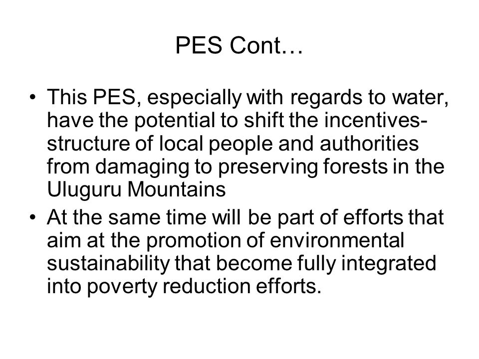 PES Cont… This PES, especially with regards to water, have the potential to shift the incentives- structure of local people and authorities from damaging to preserving forests in the Uluguru Mountains At the same time will be part of efforts that aim at the promotion of environmental sustainability that become fully integrated into poverty reduction efforts.