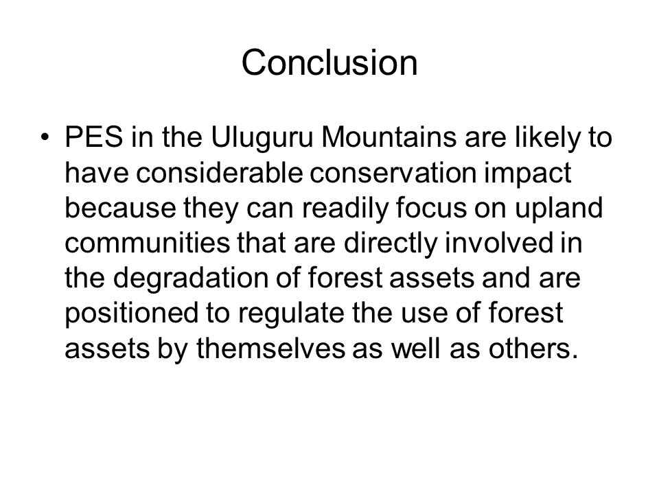 Conclusion PES in the Uluguru Mountains are likely to have considerable conservation impact because they can readily focus on upland communities that are directly involved in the degradation of forest assets and are positioned to regulate the use of forest assets by themselves as well as others.