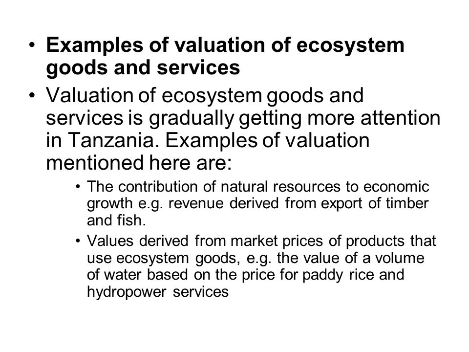 Examples of valuation of ecosystem goods and services Valuation of ecosystem goods and services is gradually getting more attention in Tanzania.