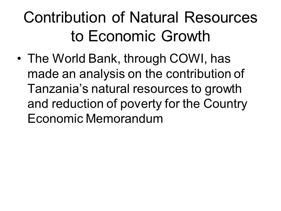 Contribution of Natural Resources to Economic Growth The World Bank, through COWI, has made an analysis on the contribution of Tanzanias natural resources to growth and reduction of poverty for the Country Economic Memorandum