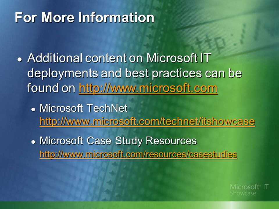 For More Information Additional content on Microsoft IT deployments and best practices can be found on http://www.microsoft.com Additional content on