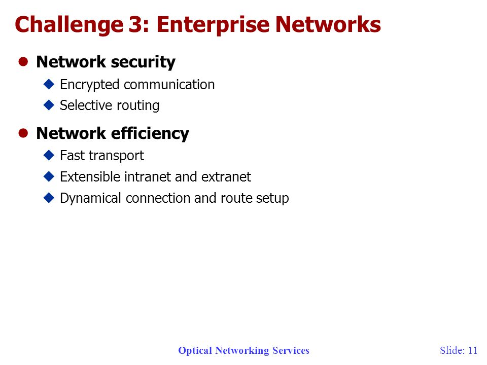Optical Networking ServicesSlide: 11 Challenge 3: Enterprise Networks lNetwork security uEncrypted communication uSelective routing lNetwork efficiency uFast transport uExtensible intranet and extranet uDynamical connection and route setup