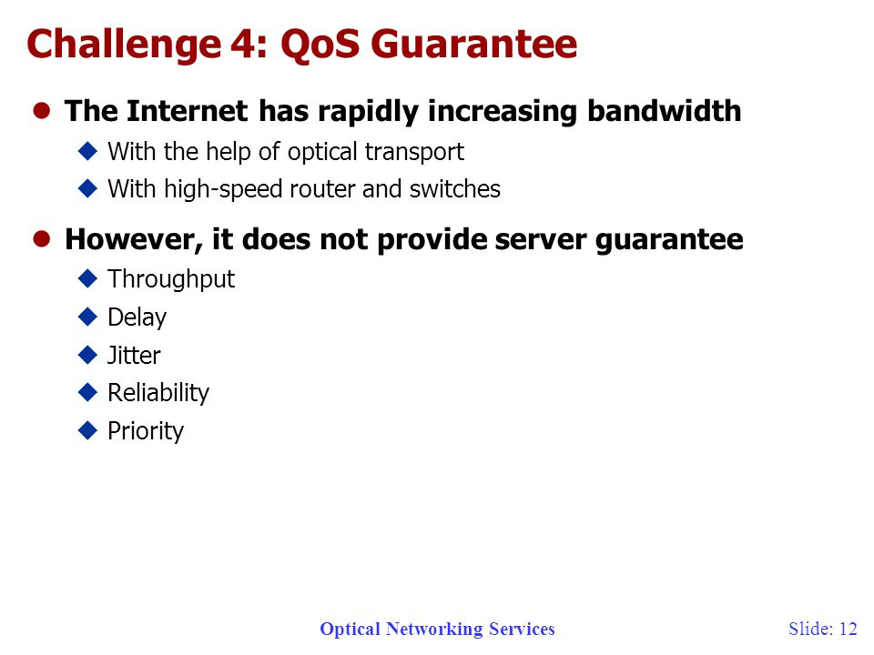 Optical Networking ServicesSlide: 12 Challenge 4: QoS Guarantee lThe Internet has rapidly increasing bandwidth uWith the help of optical transport uWith high-speed router and switches lHowever, it does not provide server guarantee uThroughput uDelay uJitter uReliability uPriority