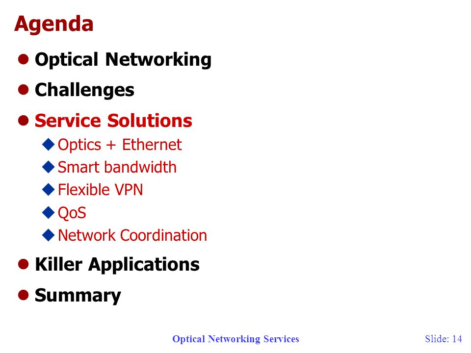 Optical Networking ServicesSlide: 14 Agenda lOptical Networking lChallenges lService Solutions uOptics + Ethernet uSmart bandwidth uFlexible VPN uQoS uNetwork Coordination lKiller Applications lSummary