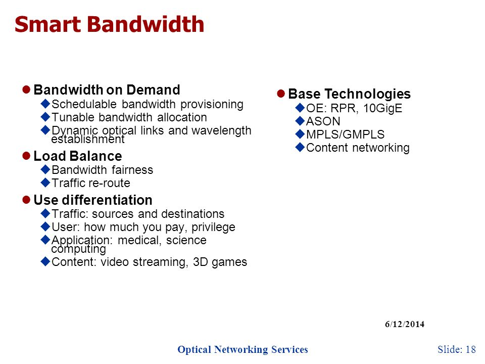 Optical Networking Services 6/12/2014 Slide: 18 Smart Bandwidth Bandwidth on Demand Schedulable bandwidth provisioning Tunable bandwidth allocation Dynamic optical links and wavelength establishment Load Balance Bandwidth fairness Traffic re-route Use differentiation Traffic: sources and destinations User: how much you pay, privilege Application: medical, science computing Content: video streaming, 3D games Base Technologies OE: RPR, 10GigE ASON MPLS/GMPLS Content networking