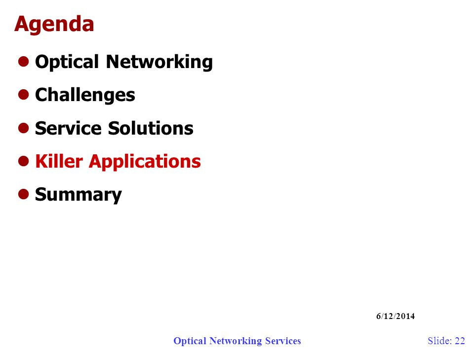 Optical Networking Services 6/12/2014 Slide: 22 Agenda lOptical Networking lChallenges lService Solutions lKiller Applications lSummary