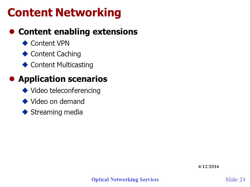 Optical Networking Services 6/12/2014 Slide: 24 Content Networking lContent enabling extensions uContent VPN uContent Caching uContent Multicasting lApplication scenarios uVideo teleconferencing uVideo on demand uStreaming media