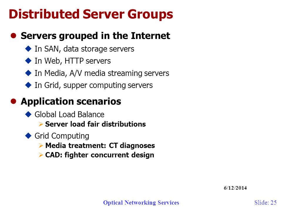 Optical Networking Services 6/12/2014 Slide: 25 Distributed Server Groups lServers grouped in the Internet uIn SAN, data storage servers uIn Web, HTTP servers uIn Media, A/V media streaming servers uIn Grid, supper computing servers lApplication scenarios uGlobal Load Balance Server load fair distributions uGrid Computing Media treatment: CT diagnoses CAD: fighter concurrent design
