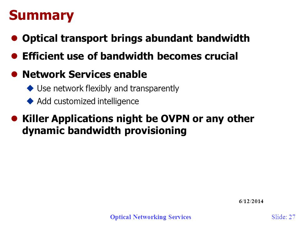 Optical Networking Services 6/12/2014 Slide: 27 Summary lOptical transport brings abundant bandwidth lEfficient use of bandwidth becomes crucial lNetwork Services enable uUse network flexibly and transparently uAdd customized intelligence lKiller Applications night be OVPN or any other dynamic bandwidth provisioning