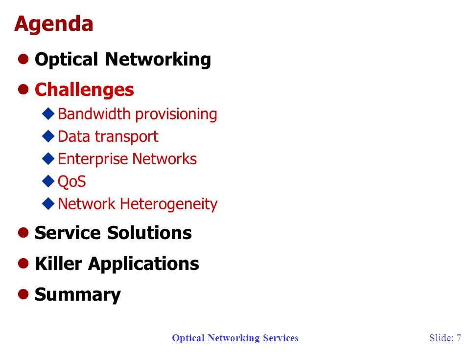 Optical Networking ServicesSlide: 7 Agenda lOptical Networking lChallenges uBandwidth provisioning uData transport uEnterprise Networks uQoS uNetwork Heterogeneity lService Solutions lKiller Applications lSummary