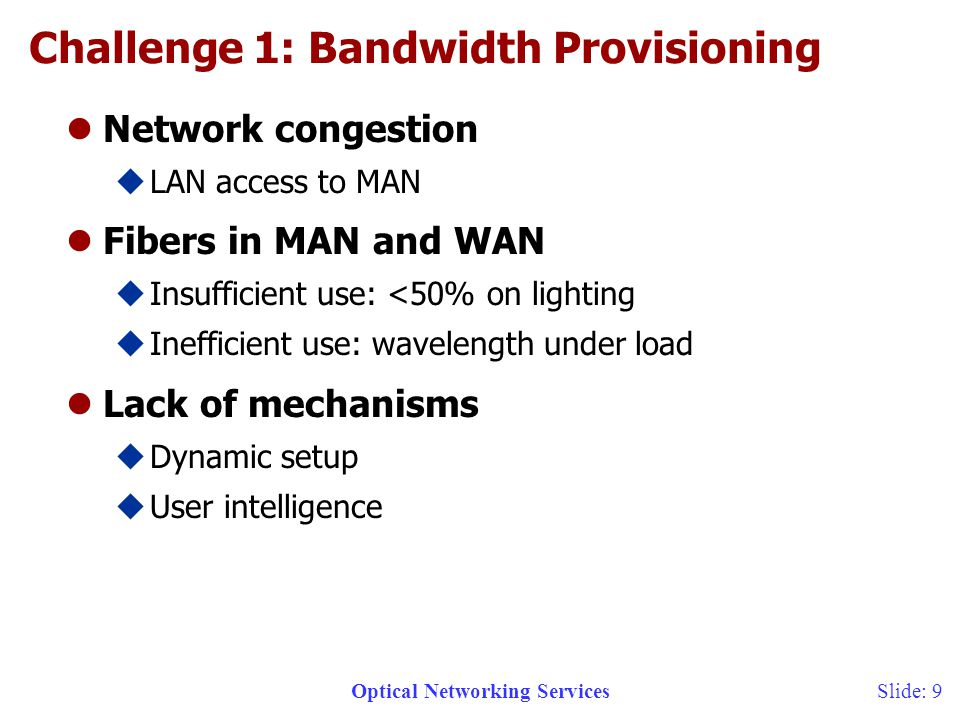 Optical Networking ServicesSlide: 9 Challenge 1: Bandwidth Provisioning lNetwork congestion uLAN access to MAN lFibers in MAN and WAN uInsufficient use: <50% on lighting uInefficient use: wavelength under load lLack of mechanisms uDynamic setup uUser intelligence