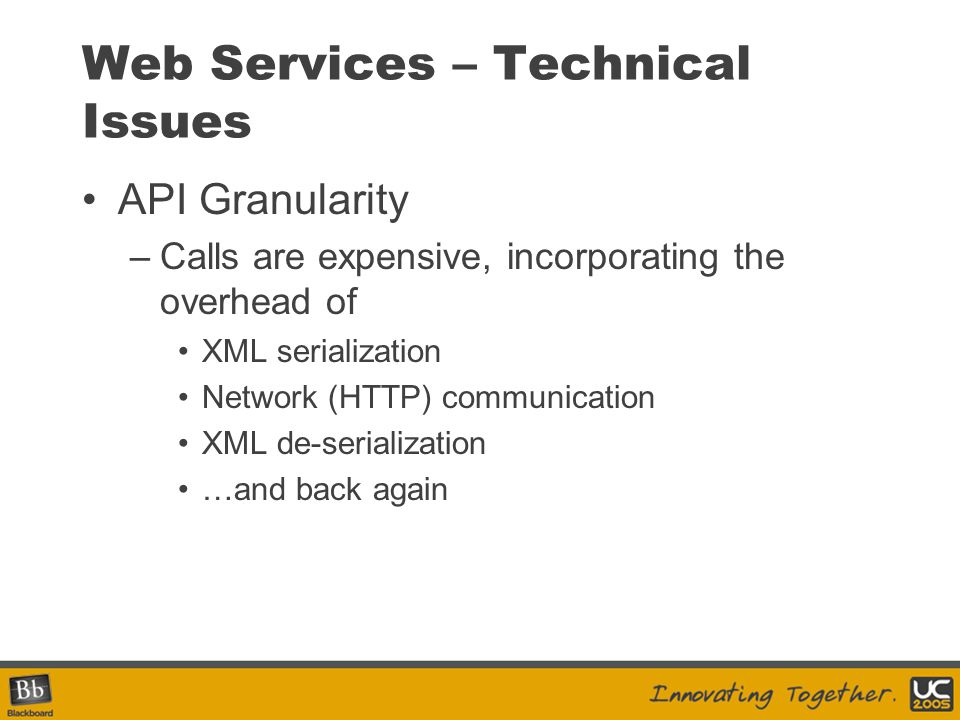 Web Services – Technical Issues API Granularity –Calls are expensive, incorporating the overhead of XML serialization Network (HTTP) communication XML