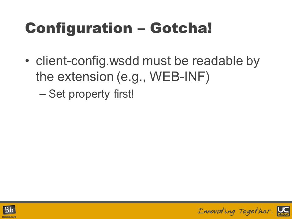 Configuration – Gotcha! client-config.wsdd must be readable by the extension (e.g., WEB-INF) –Set property first!