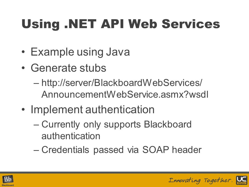 Using.NET API Web Services Example using Java Generate stubs –http://server/BlackboardWebServices/ AnnouncementWebService.asmx?wsdl Implement authenti