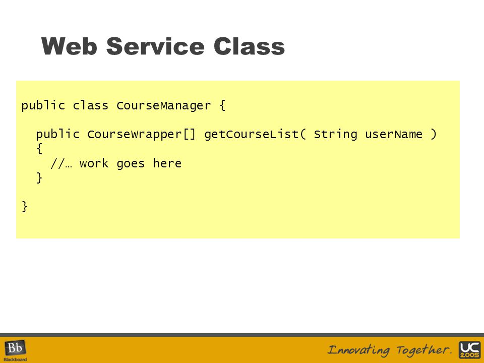Web Service Class public class CourseManager { public CourseWrapper[] getCourseList( String userName ) { //… work goes here }