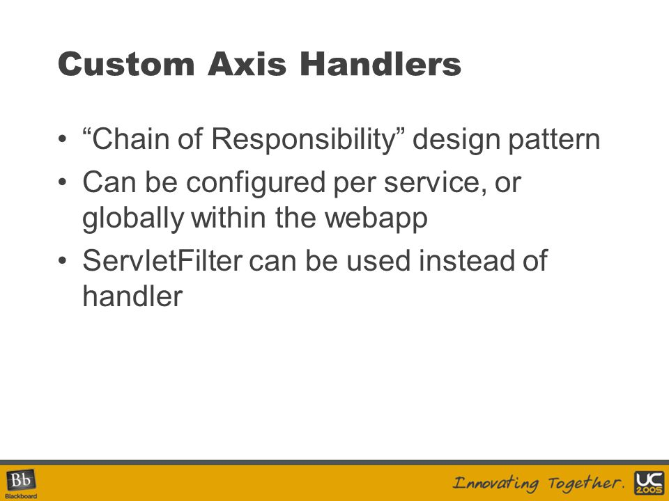Custom Axis Handlers Chain of Responsibility design pattern Can be configured per service, or globally within the webapp ServletFilter can be used ins