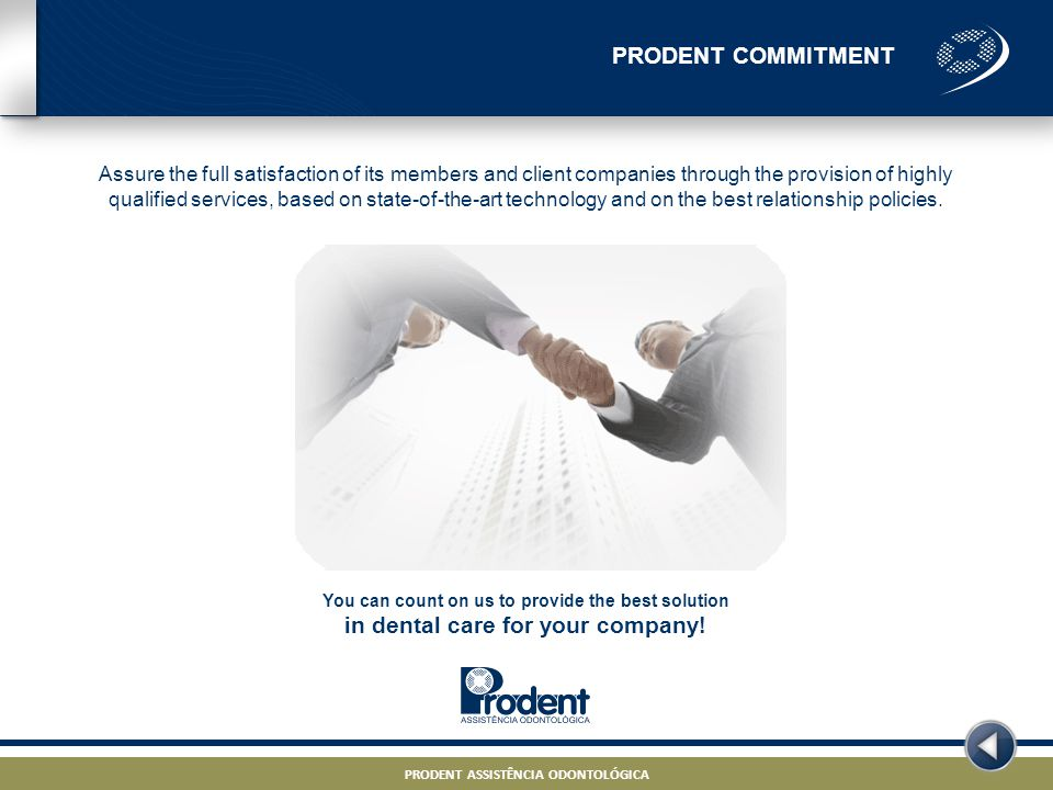 PRODENT ASSISTÊNCIA ODONTOLÓGICA – PROJETO ODONTO – STRICTLY CONFIDENTIAL PRODENT ASSISTÊNCIA ODONTOLÓGICA PRODENT COMMITMENT PRODENT ASSISTÊNCIA ODONTOLÓGICA – PROJETO ODONTO – STRICTLY CONFIDENTIAL PRODENT ASSISTÊNCIA ODONTOLÓGICA Assure the full satisfaction of its members and client companies through the provision of highly qualified services, based on state-of-the-art technology and on the best relationship policies.