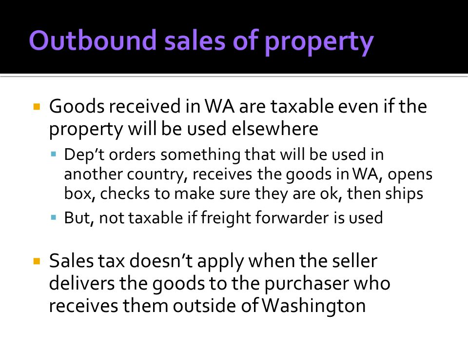 Goods received in WA are taxable even if the property will be used elsewhere Dept orders something that will be used in another country, receives the goods in WA, opens box, checks to make sure they are ok, then ships But, not taxable if freight forwarder is used Sales tax doesnt apply when the seller delivers the goods to the purchaser who receives them outside of Washington