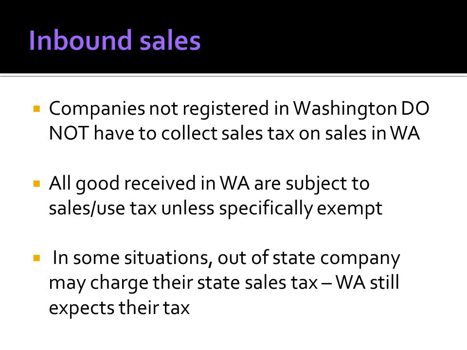 Companies not registered in Washington DO NOT have to collect sales tax on sales in WA All good received in WA are subject to sales/use tax unless specifically exempt In some situations, out of state company may charge their state sales tax – WA still expects their tax