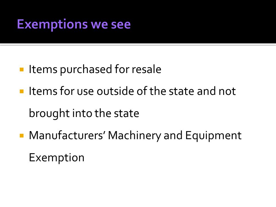 Items purchased for resale Items for use outside of the state and not brought into the state Manufacturers Machinery and Equipment Exemption