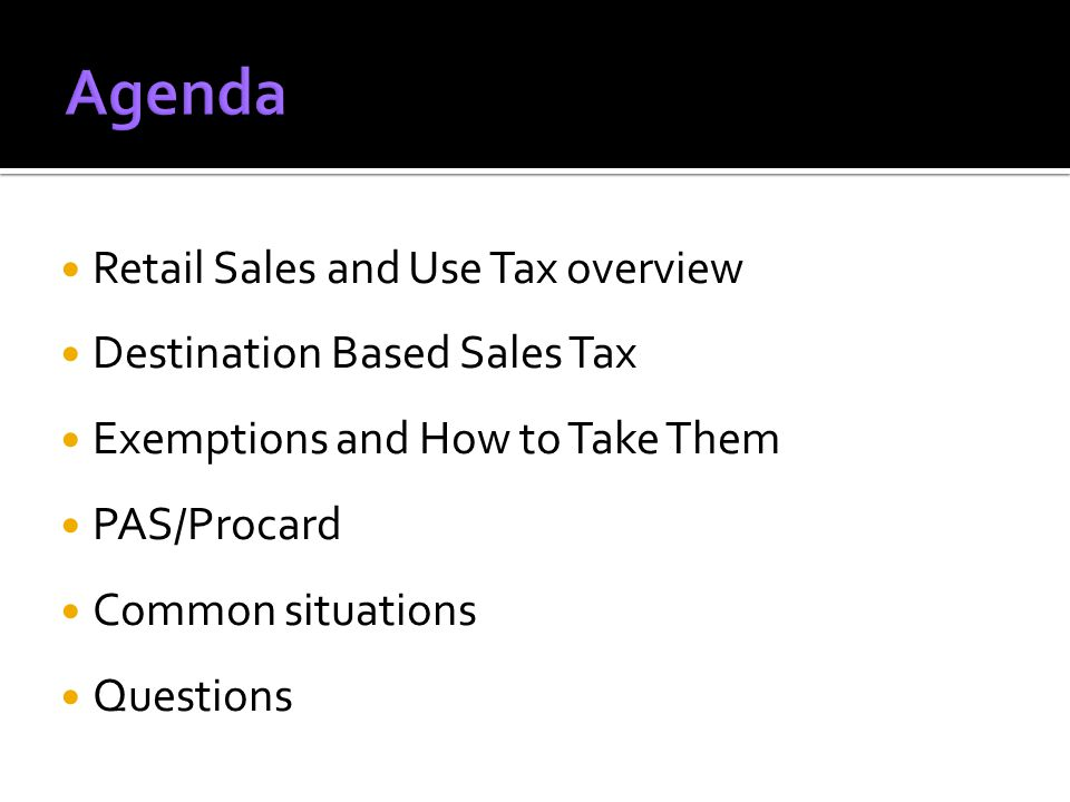 Retail Sales and Use Tax overview Destination Based Sales Tax Exemptions and How to Take Them PAS/Procard Common situations Questions