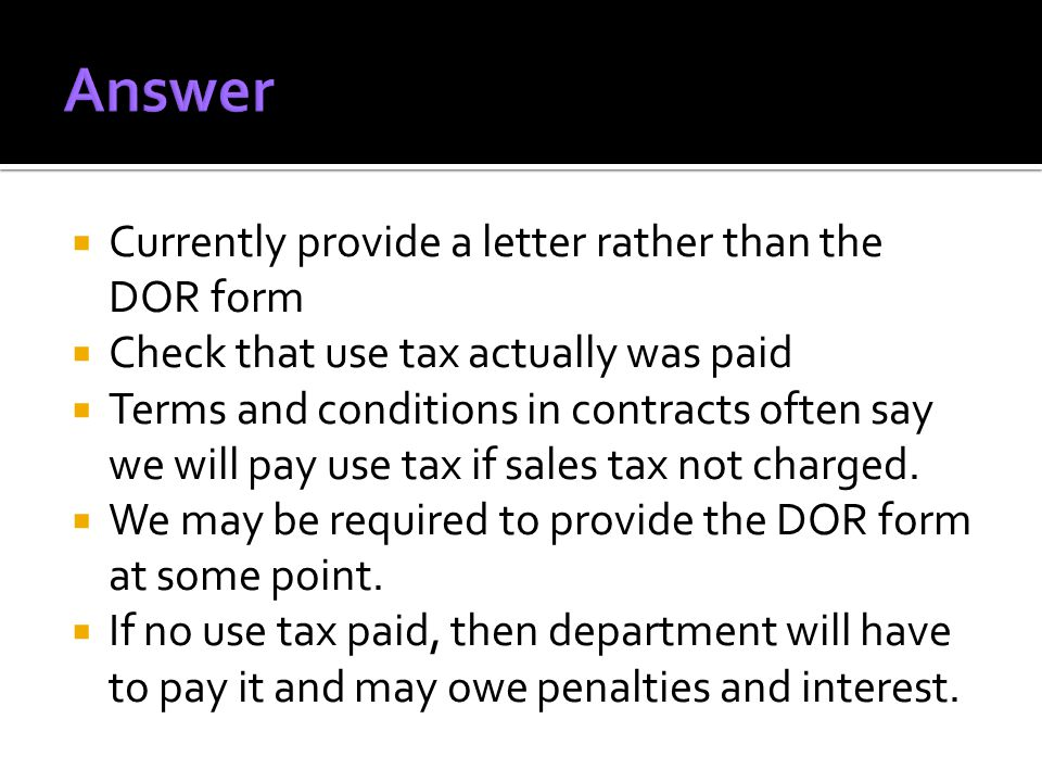 Currently provide a letter rather than the DOR form Check that use tax actually was paid Terms and conditions in contracts often say we will pay use tax if sales tax not charged.