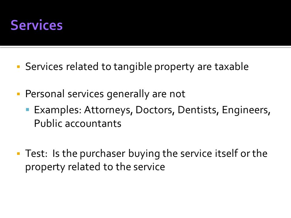 Services related to tangible property are taxable Personal services generally are not Examples: Attorneys, Doctors, Dentists, Engineers, Public accountants Test: Is the purchaser buying the service itself or the property related to the service