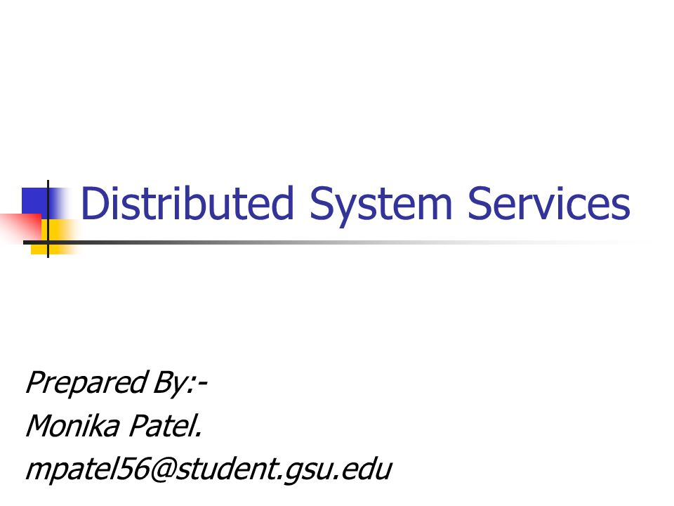 Distributed System Services Prepared By:- Monika Patel. mpatel56@student.gsu.edu