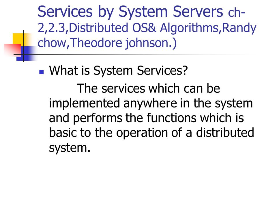 Services by System Servers ch- 2,2.3,Distributed OS& Algorithms,Randy chow,Theodore johnson.) What is System Services.