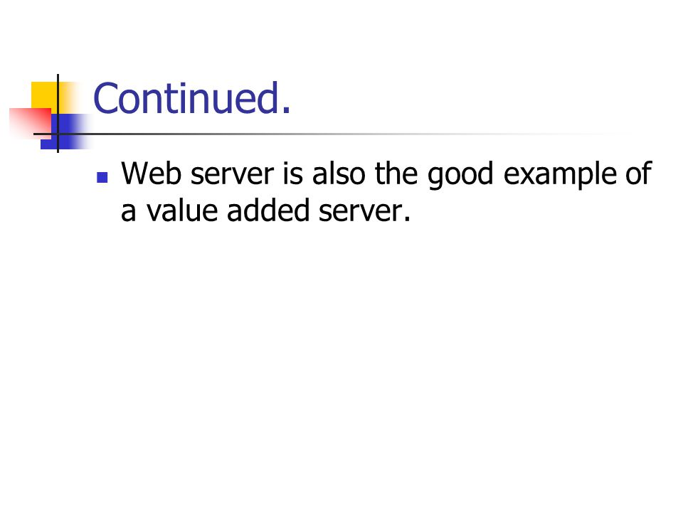 Continued. Web server is also the good example of a value added server.