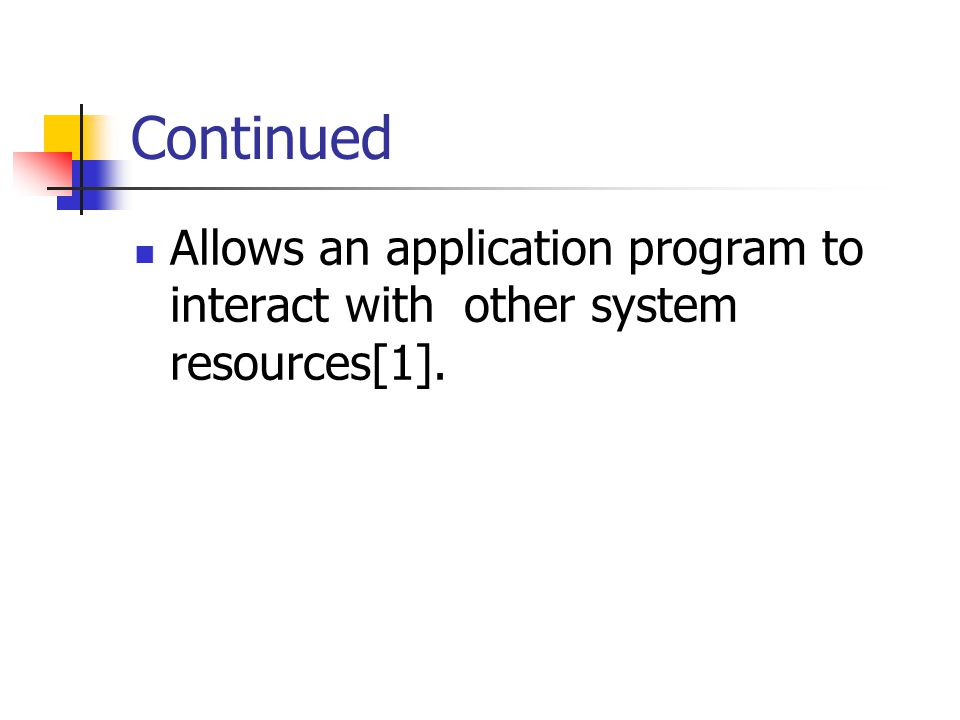 Continued Allows an application program to interact with other system resources[1].