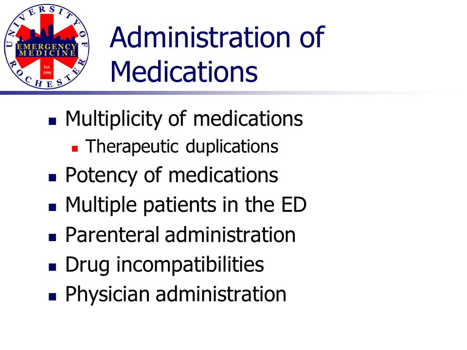 Administration of Medications Multiplicity of medications Therapeutic duplications Potency of medications Multiple patients in the ED Parenteral admin