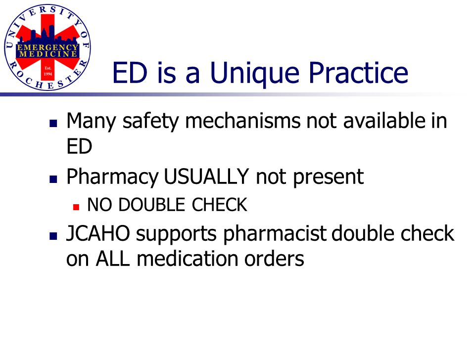 ED is a Unique Practice Many safety mechanisms not available in ED Pharmacy USUALLY not present NO DOUBLE CHECK JCAHO supports pharmacist double check