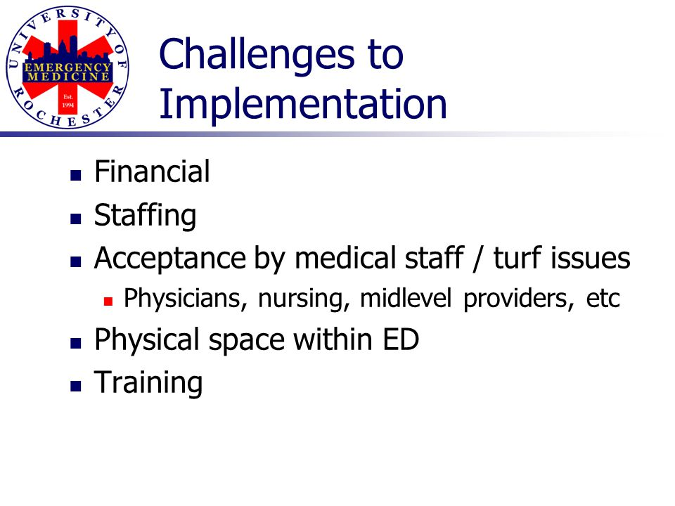 Challenges to Implementation Financial Staffing Acceptance by medical staff / turf issues Physicians, nursing, midlevel providers, etc Physical space