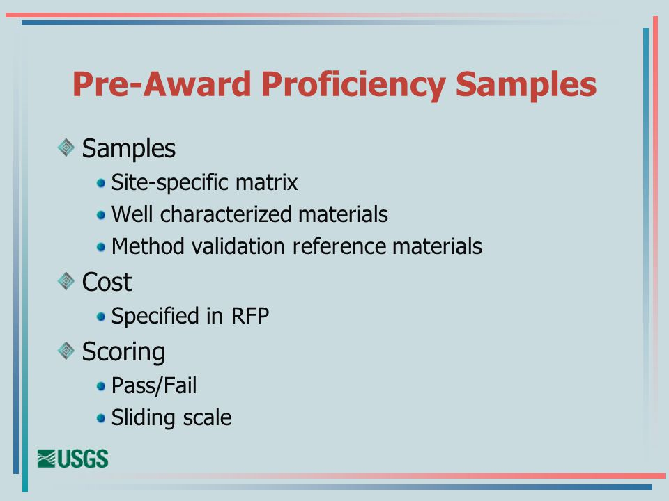Pre-Award Proficiency Samples Samples Site-specific matrix Well characterized materials Method validation reference materials Cost Specified in RFP Scoring Pass/Fail Sliding scale